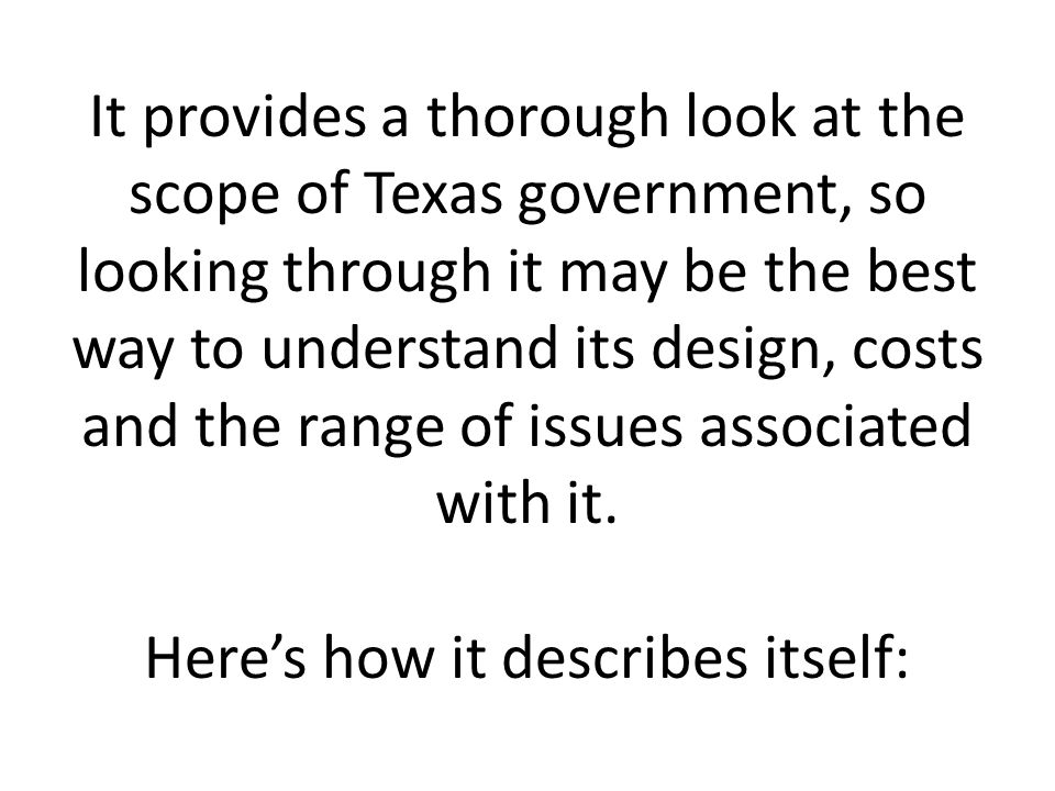 It provides a thorough look at the scope of Texas government, so looking through it may be the best way to understand its design, costs and the range of issues associated with it.