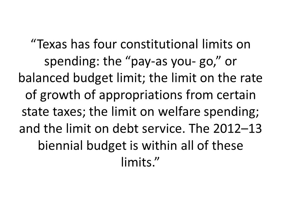 Texas has four constitutional limits on spending: the pay-as you- go, or balanced budget limit; the limit on the rate of growth of appropriations from certain state taxes; the limit on welfare spending; and the limit on debt service.
