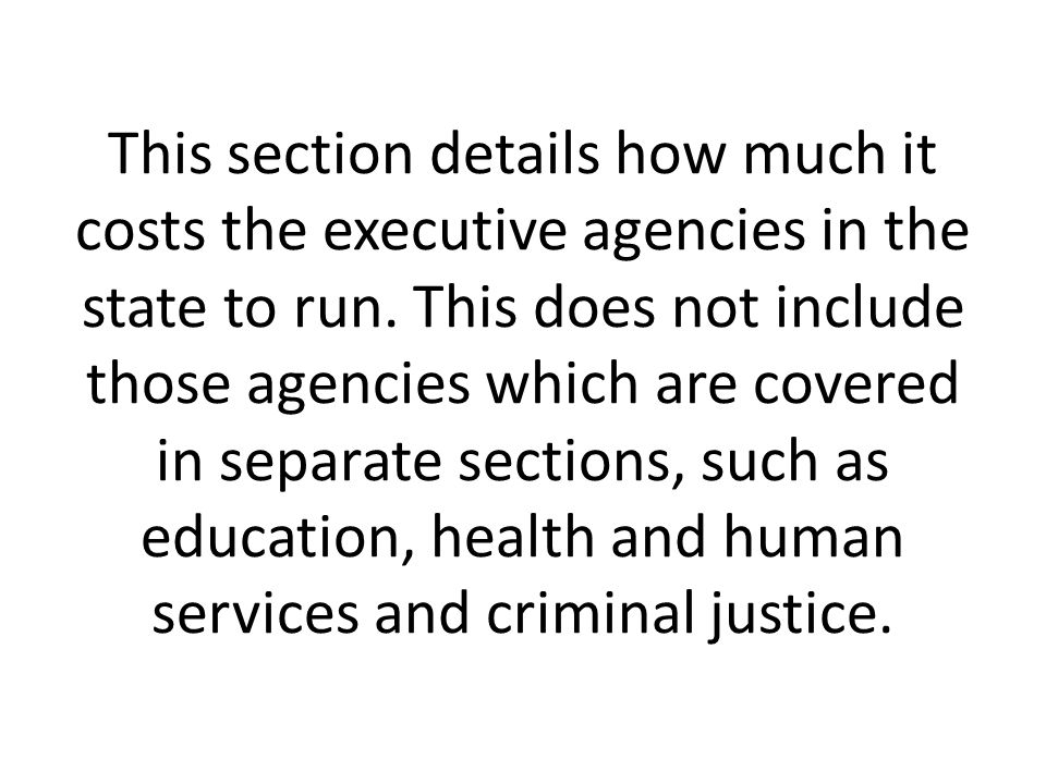 This section details how much it costs the executive agencies in the state to run.