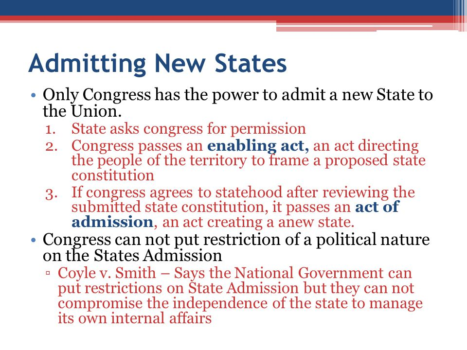 Admitting New States Only Congress has the power to admit a new State to the Union. State asks congress for permission.