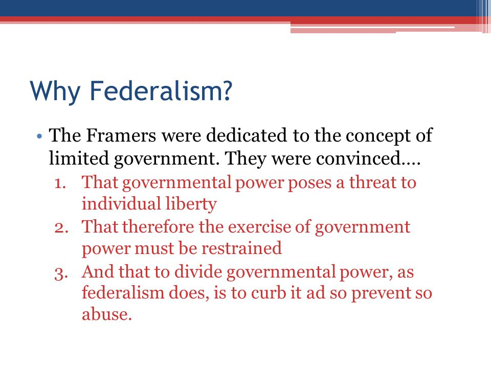 Why Federalism The Framers were dedicated to the concept of limited government. They were convinced….