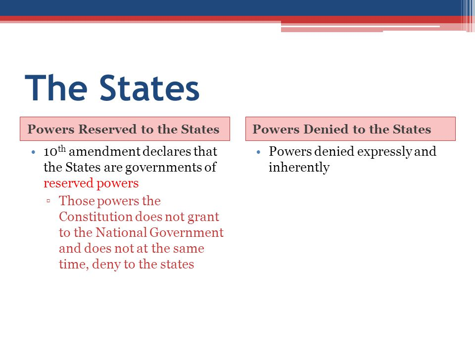 The States Powers Reserved to the States. Powers Denied to the States. 10th amendment declares that the States are governments of reserved powers.