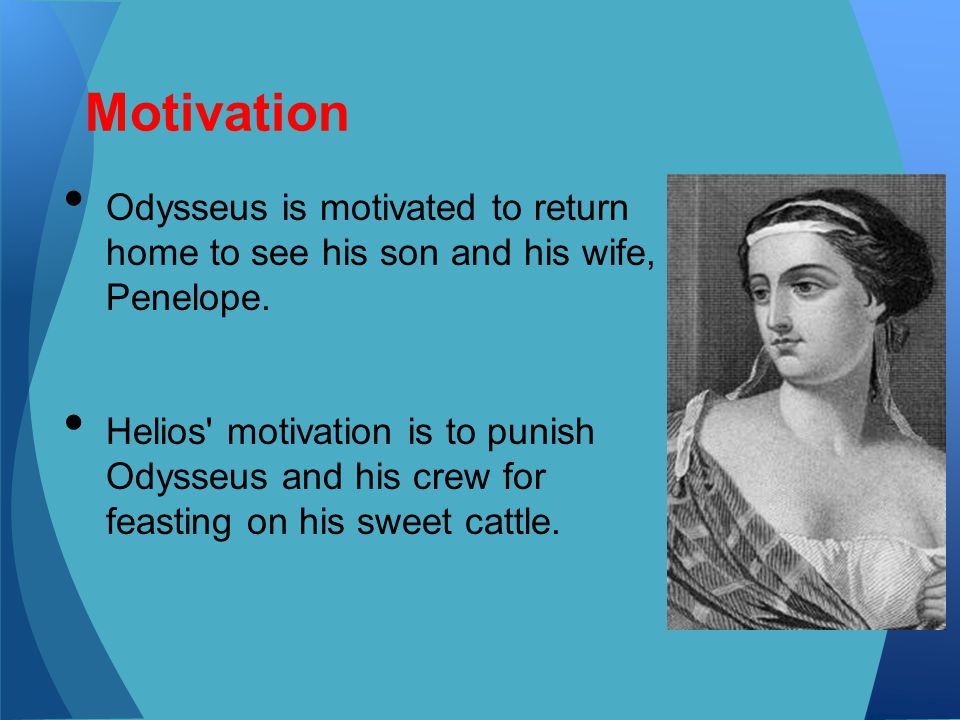 Motivation Odysseus is motivated to return home to see his son and his wife, Penelope.