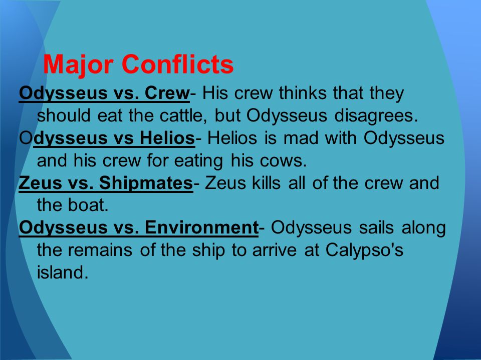 Major Conflicts Odysseus vs. Crew- His crew thinks that they should eat the cattle, but Odysseus disagrees.