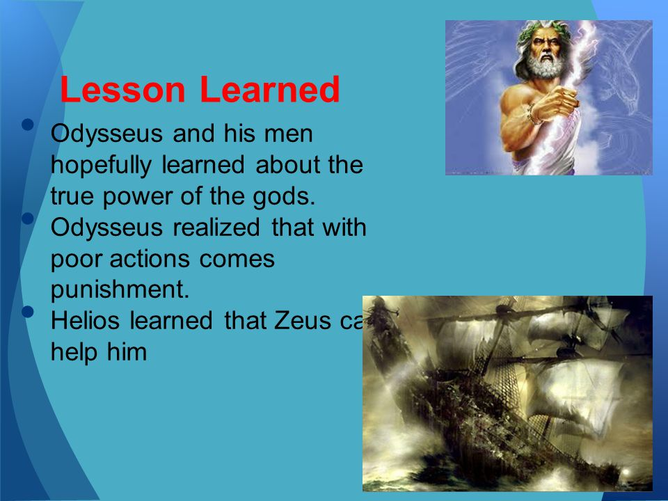 Lesson Learned Odysseus and his men hopefully learned about the true power of the gods. Odysseus realized that with poor actions comes punishment.