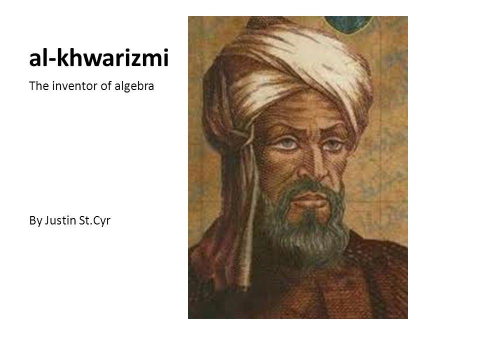 al-khwarizmi The inventor of algebra By Justin St.Cyr