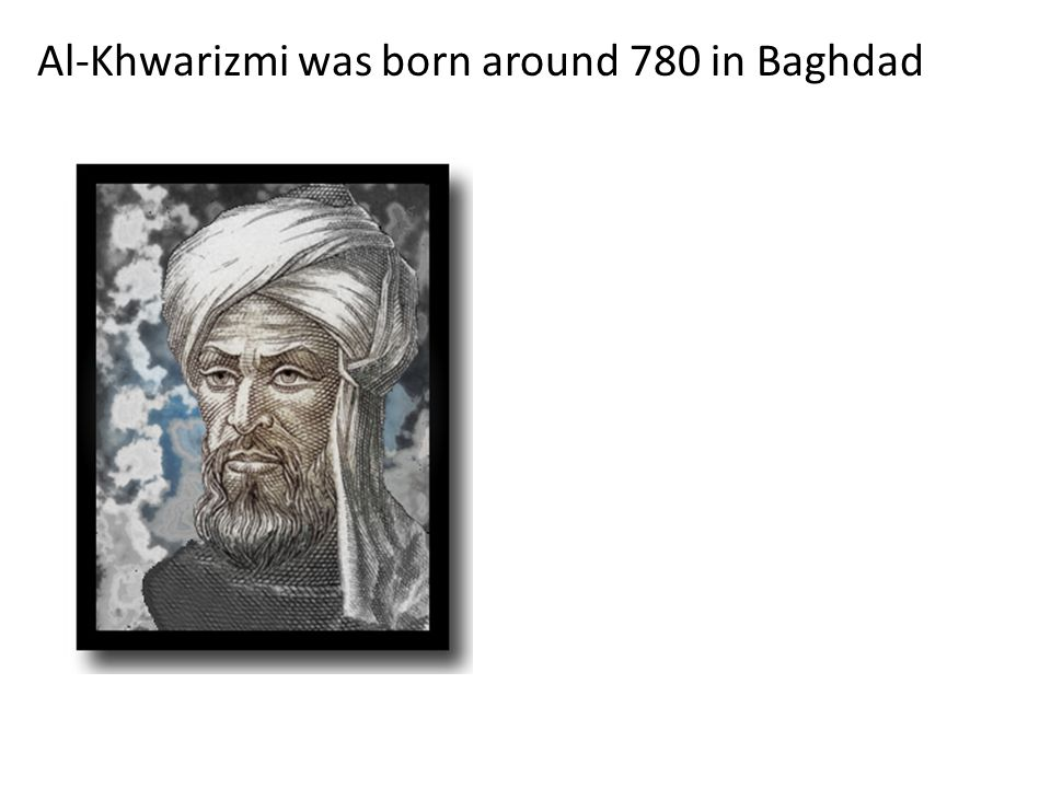 Al-Khwarizmi was born around 780 in Baghdad
