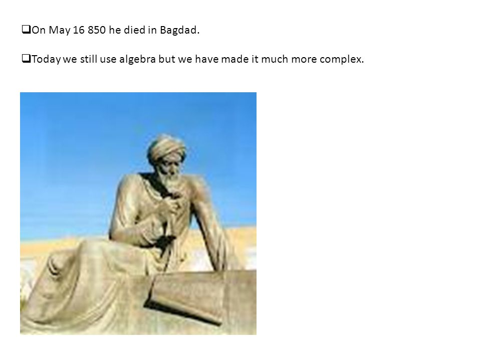 On May 16 850 he died in Bagdad. Today we still use algebra but we have made it much more complex.