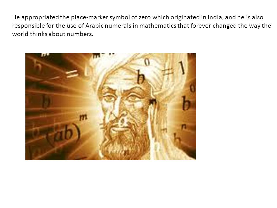 He appropriated the place-marker symbol of zero which originated in India, and he is also responsible for the use of Arabic numerals in mathematics that forever changed the way the world thinks about numbers.