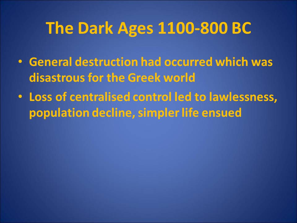 The Dark Ages 1100-800 BC General destruction had occurred which was disastrous for the Greek world.
