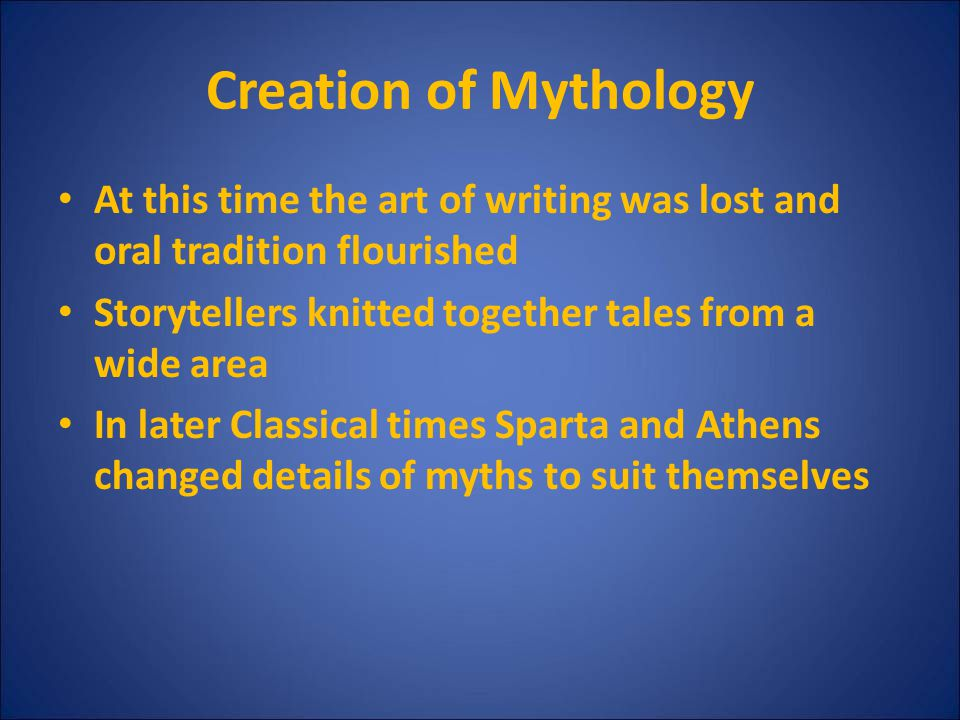 Creation of Mythology At this time the art of writing was lost and oral tradition flourished. Storytellers knitted together tales from a wide area.