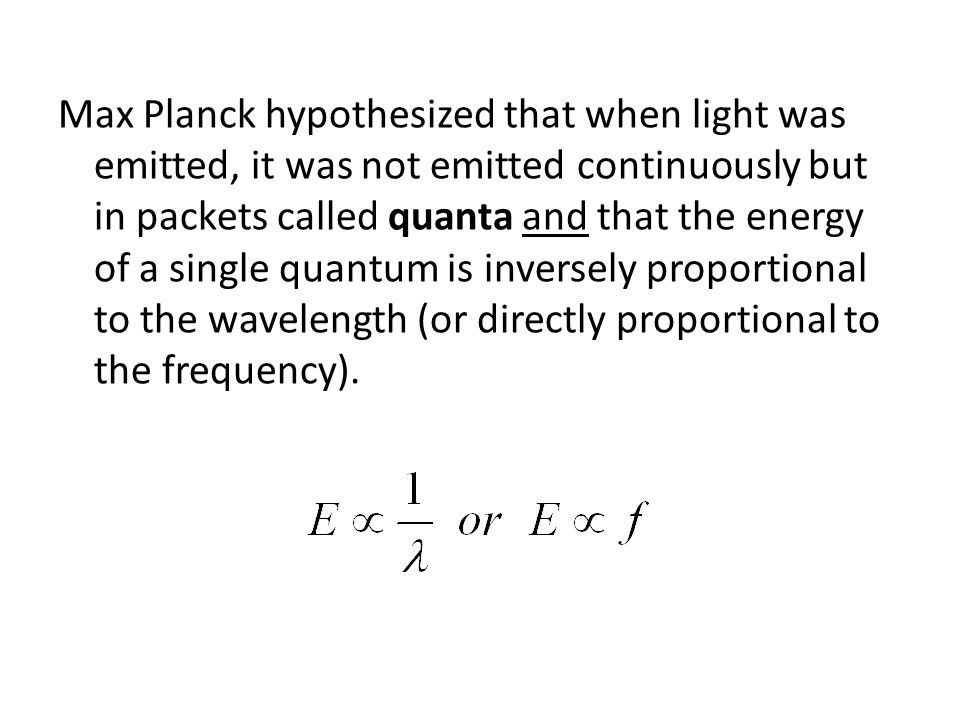 Max Planck hypothesized that when light was emitted, it was not emitted continuously but in packets called quanta and that the energy of a single quantum is inversely proportional to the wavelength (or directly proportional to the frequency).