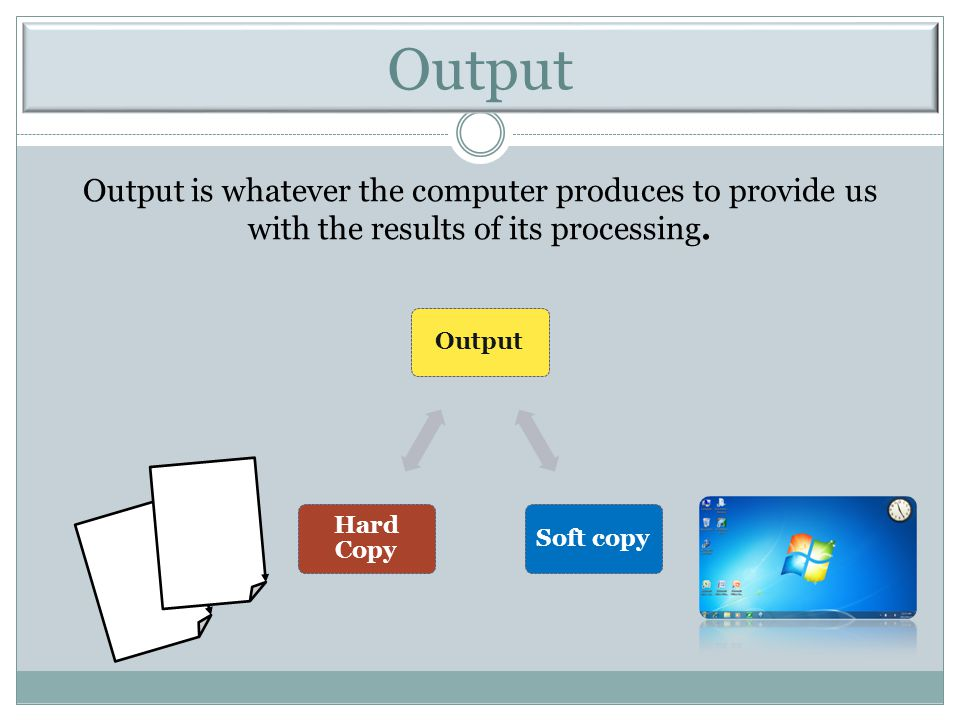 Output Output is whatever the computer produces to provide us with the results of its processing. Output.