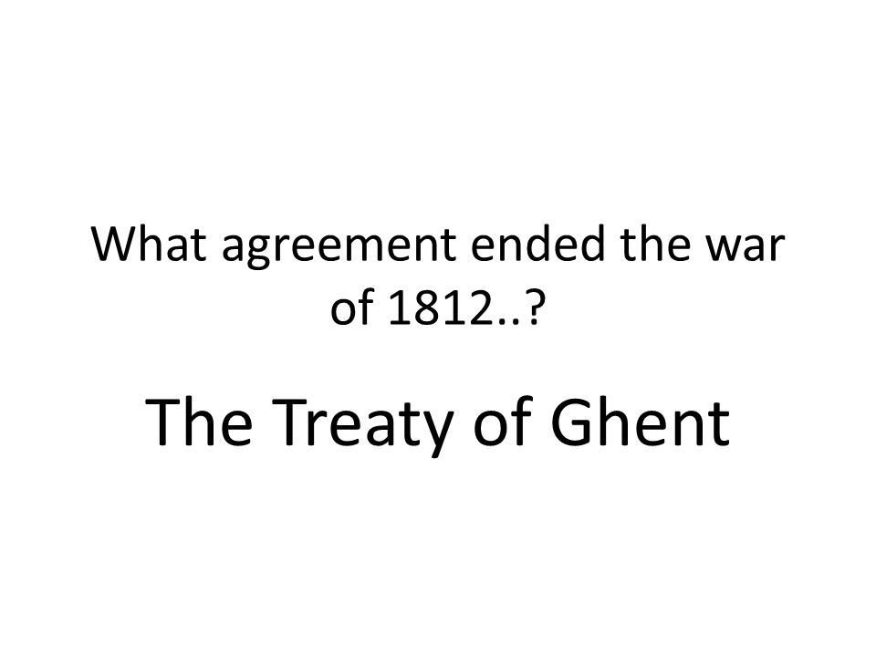 What agreement ended the war of 1812..