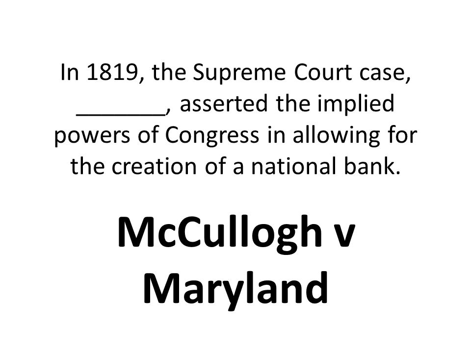 In 1819, the Supreme Court case, _______, asserted the implied powers of Congress in allowing for the creation of a national bank.