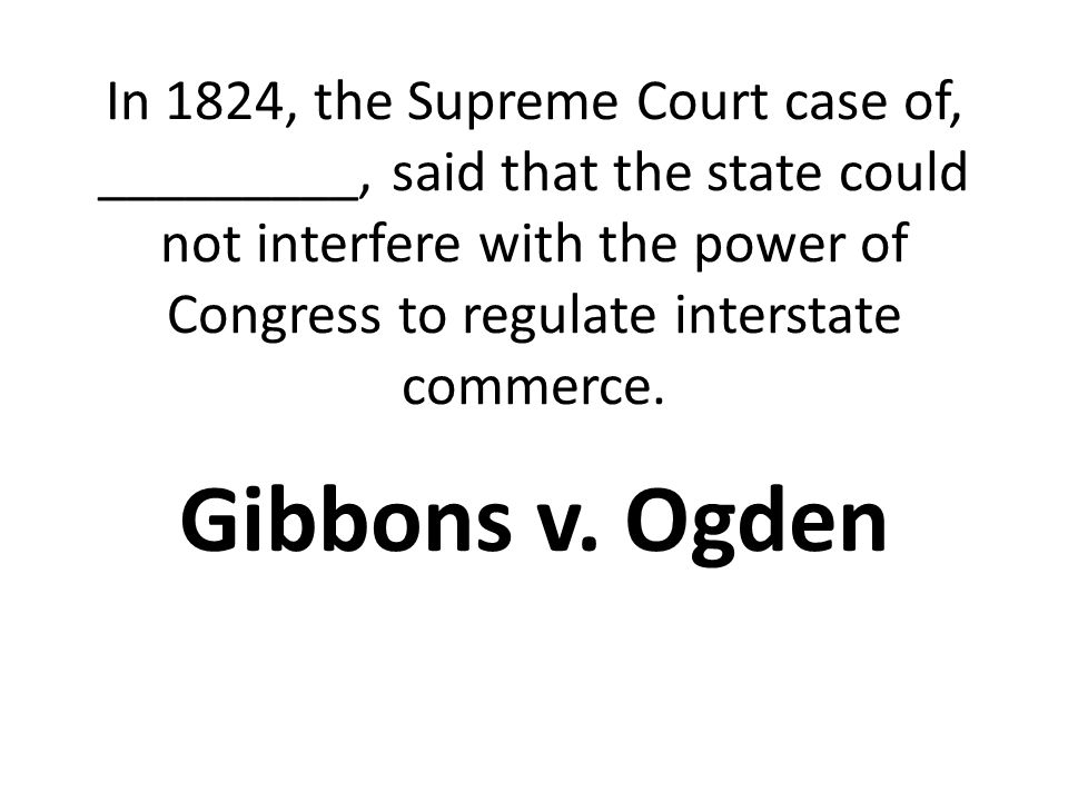In 1824, the Supreme Court case of, _________, said that the state could not interfere with the power of Congress to regulate interstate commerce.