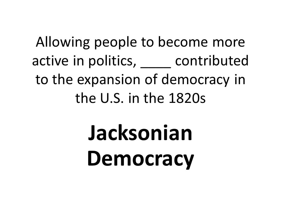 Allowing people to become more active in politics, ____ contributed to the expansion of democracy in the U.S. in the 1820s