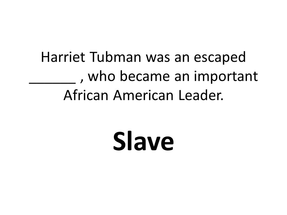 Harriet Tubman was an escaped ______ , who became an important African American Leader.