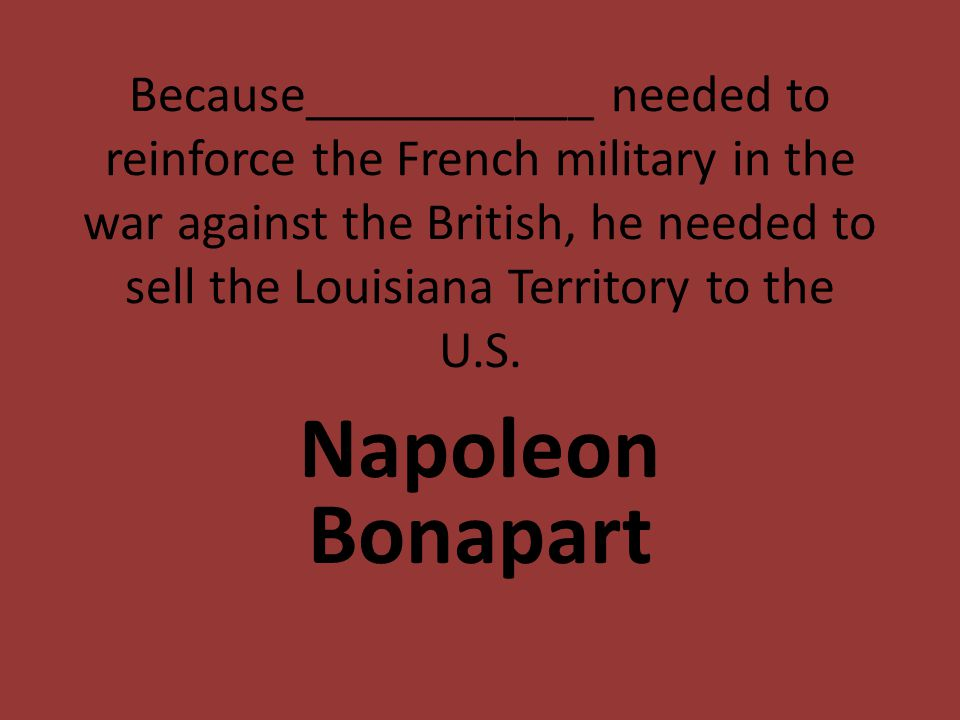 Because___________ needed to reinforce the French military in the war against the British, he needed to sell the Louisiana Territory to the U.S.