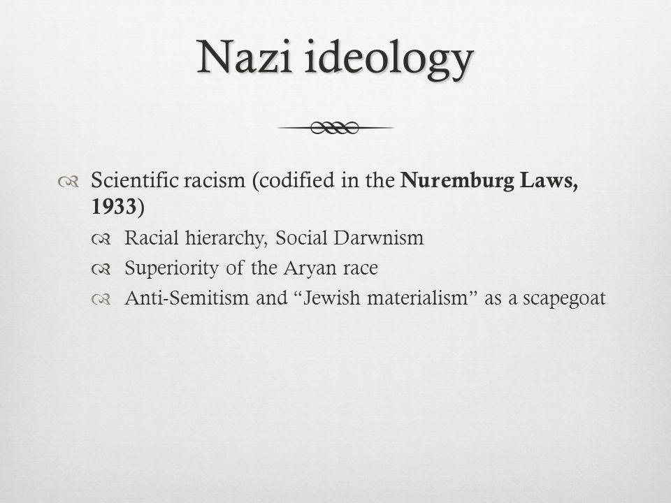Nazi ideology Scientific racism (codified in the Nuremburg Laws, 1933)