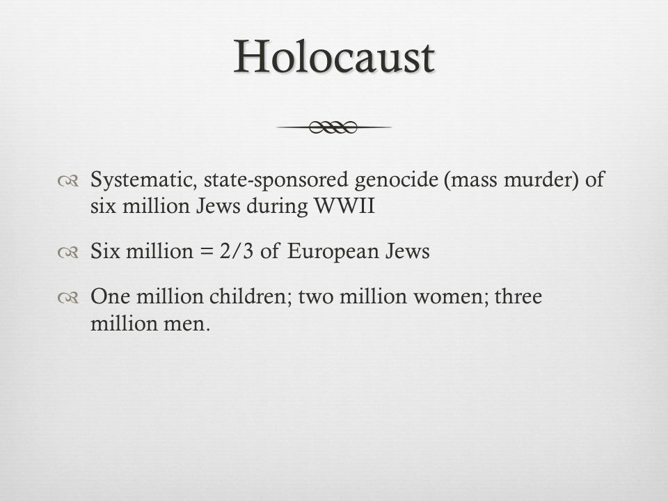 Holocaust Systematic, state-sponsored genocide (mass murder) of six million Jews during WWII. Six million = 2/3 of European Jews.