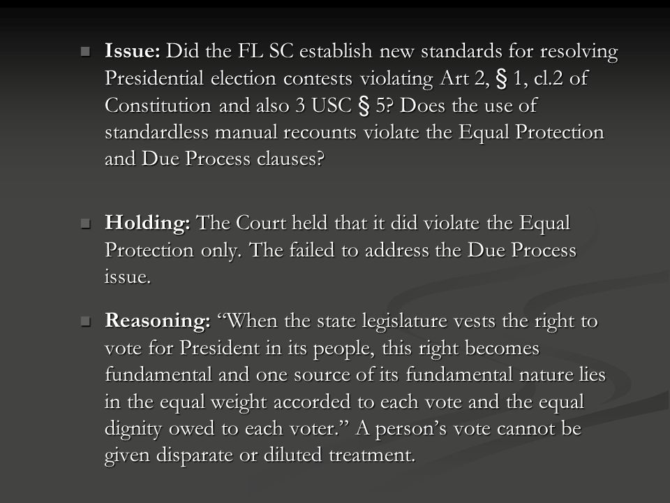 Issue: Did the FL SC establish new standards for resolving Presidential election contests violating Art 2, § 1, cl.2 of Constitution and also 3 USC § 5 Does the use of standardless manual recounts violate the Equal Protection and Due Process clauses