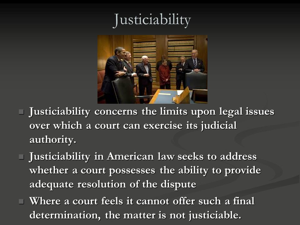 Justiciability Justiciability concerns the limits upon legal issues over which a court can exercise its judicial authority.
