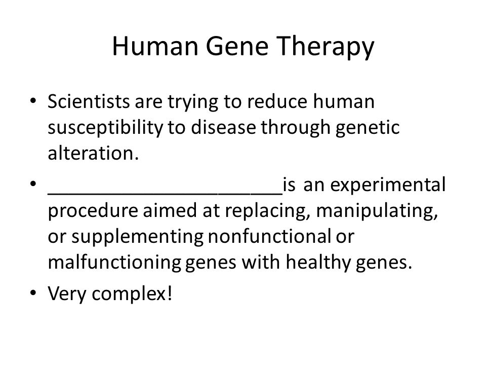 Human Gene Therapy Scientists are trying to reduce human susceptibility to disease through genetic alteration.