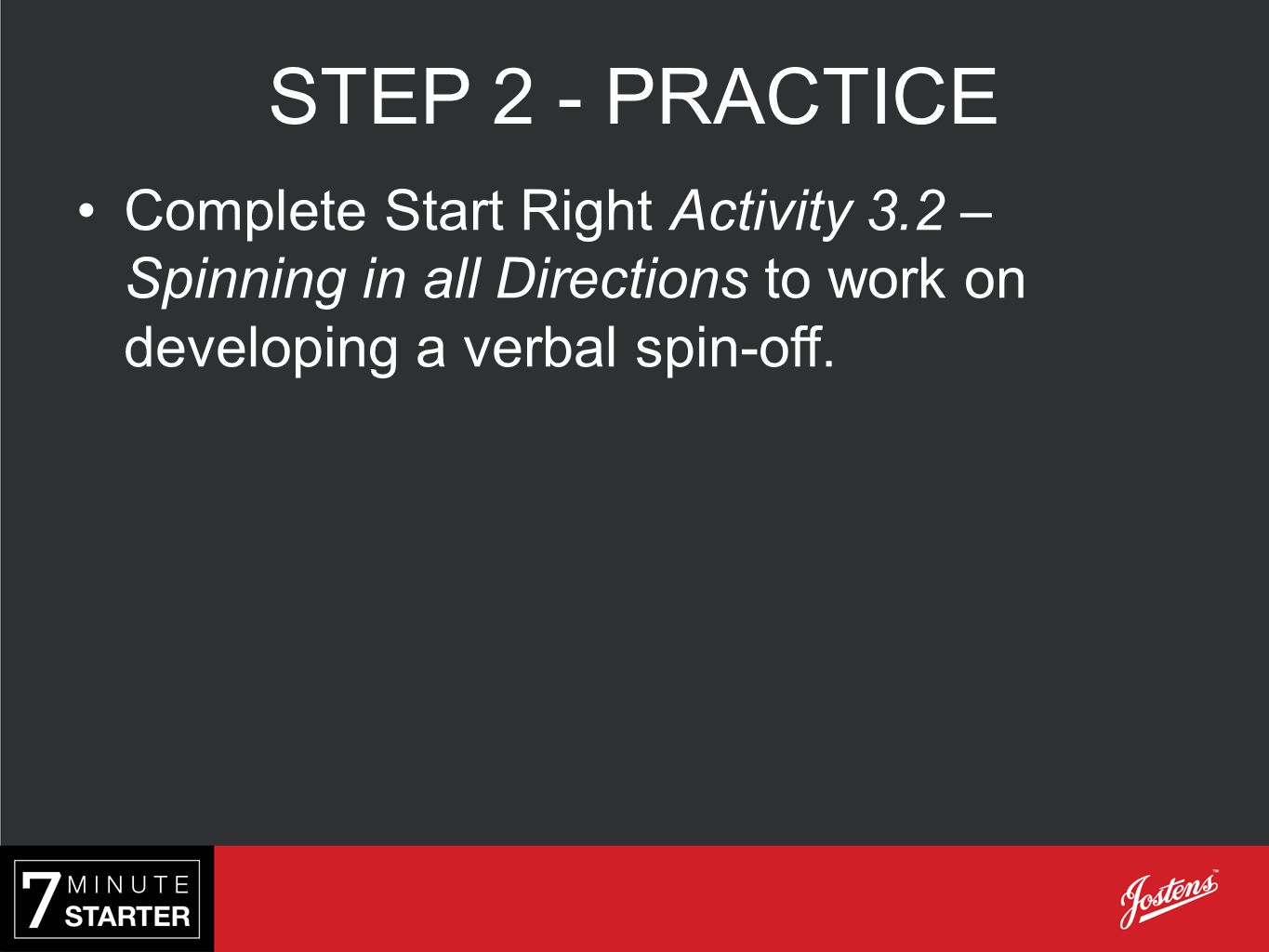 STEP 2 - PRACTICE Complete Start Right Activity 3.2 – Spinning in all Directions to work on developing a verbal spin-off.