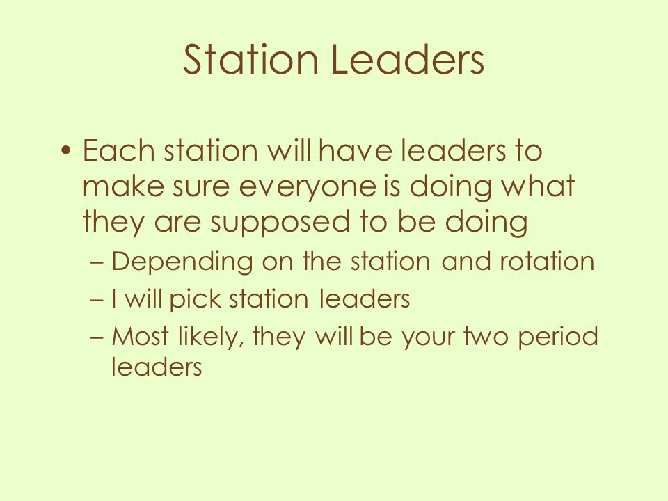 Station Leaders Each station will have leaders to make sure everyone is doing what they are supposed to be doing.