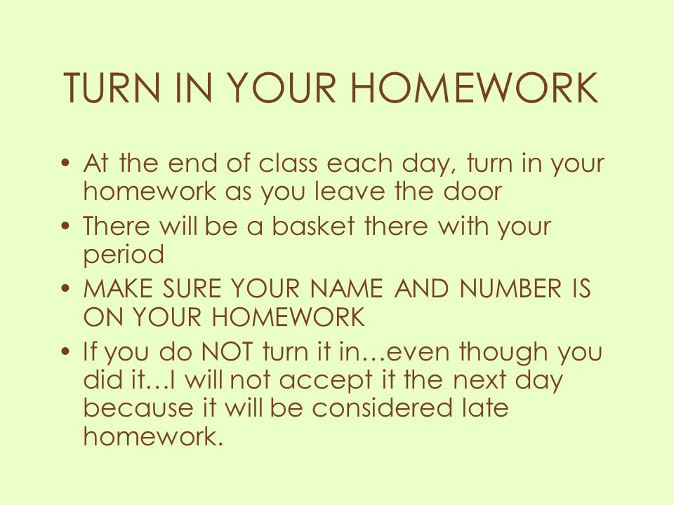 TURN IN YOUR HOMEWORK At the end of class each day, turn in your homework as you leave the door. There will be a basket there with your period.