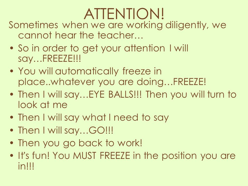 ATTENTION! Sometimes when we are working diligently, we cannot hear the teacher… So in order to get your attention I will say…FREEZE!!!