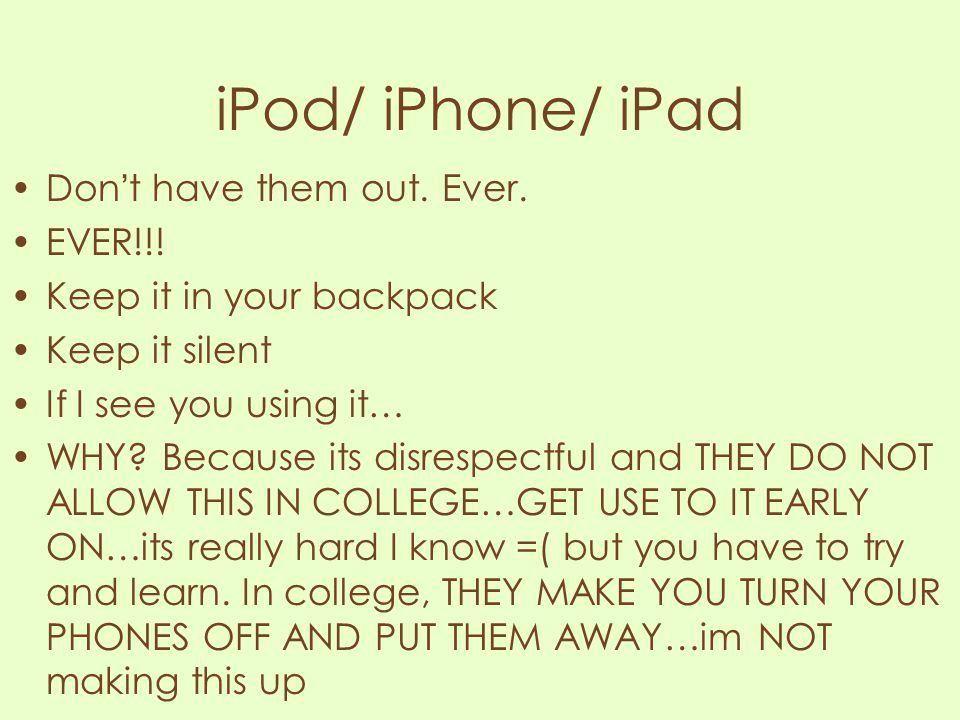 iPod/ iPhone/ iPad Don't have them out. Ever. EVER!!!