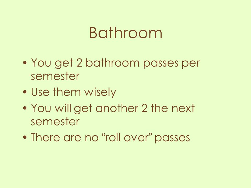 Bathroom You get 2 bathroom passes per semester Use them wisely