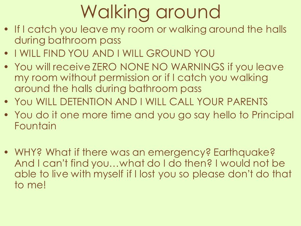 Walking around If I catch you leave my room or walking around the halls during bathroom pass. I WILL FIND YOU AND I WILL GROUND YOU.