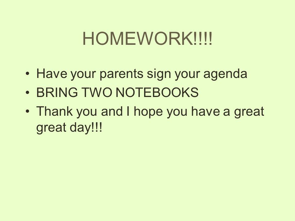 HOMEWORK!!!! Have your parents sign your agenda BRING TWO NOTEBOOKS