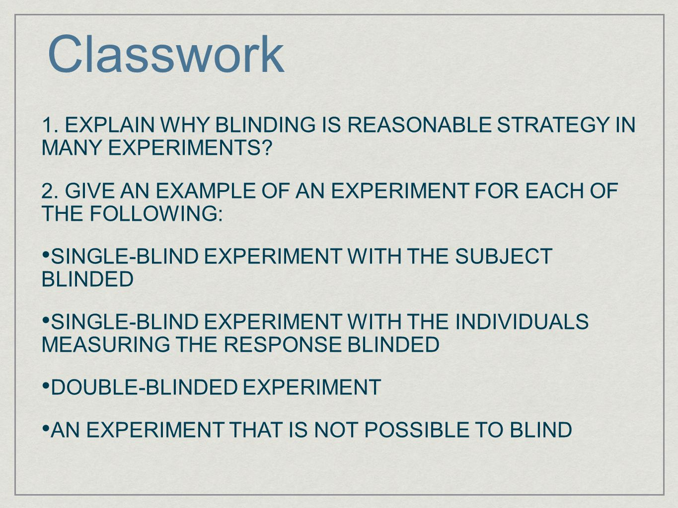 Classwork 1. EXPLAIN WHY BLINDING IS REASONABLE STRATEGY IN MANY EXPERIMENTS 2. GIVE AN EXAMPLE OF AN EXPERIMENT FOR EACH OF THE FOLLOWING:
