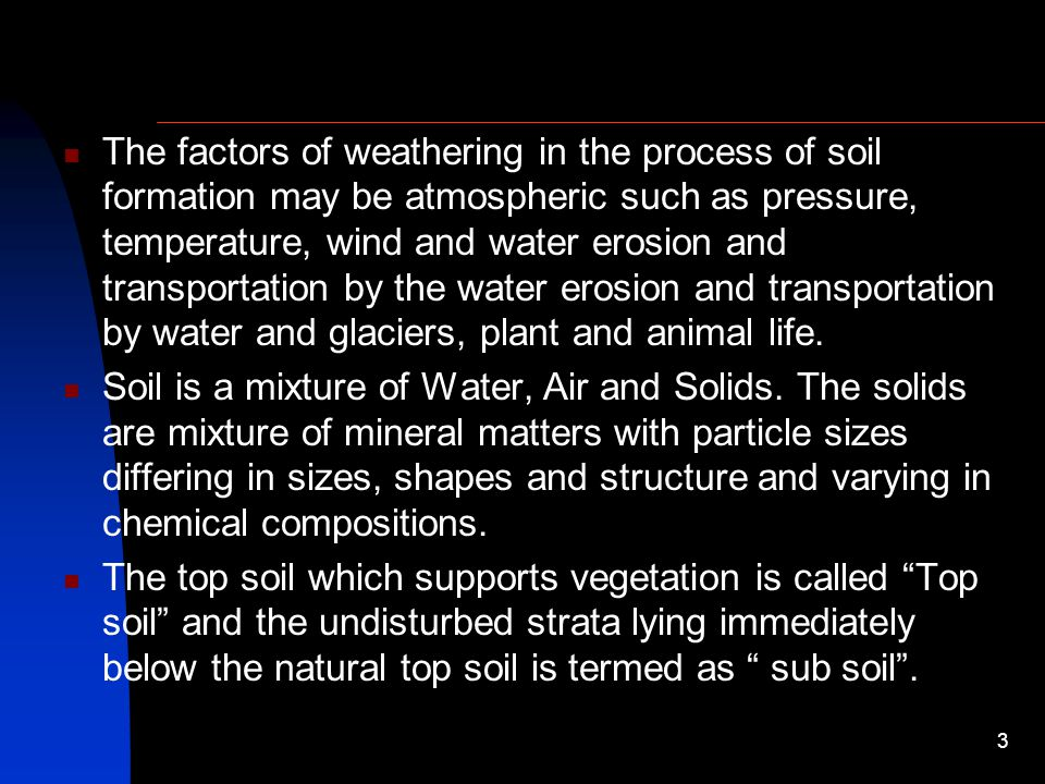 The factors of weathering in the process of soil formation may be atmospheric such as pressure, temperature, wind and water erosion and transportation by the water erosion and transportation by water and glaciers, plant and animal life.