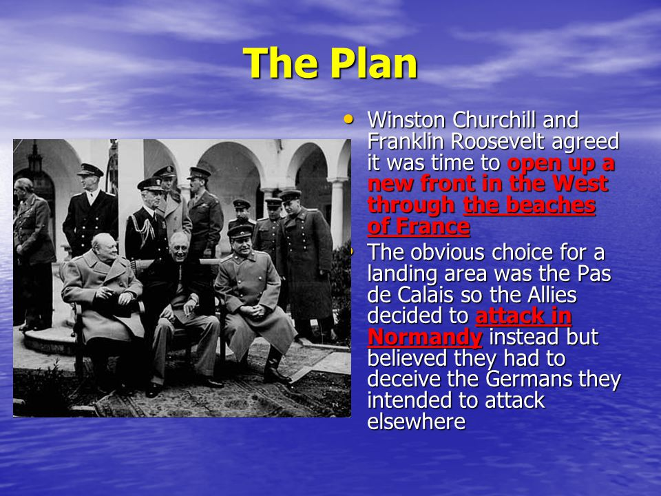 The Plan Winston Churchill and Franklin Roosevelt agreed it was time to open up a new front in the West through the beaches of France.