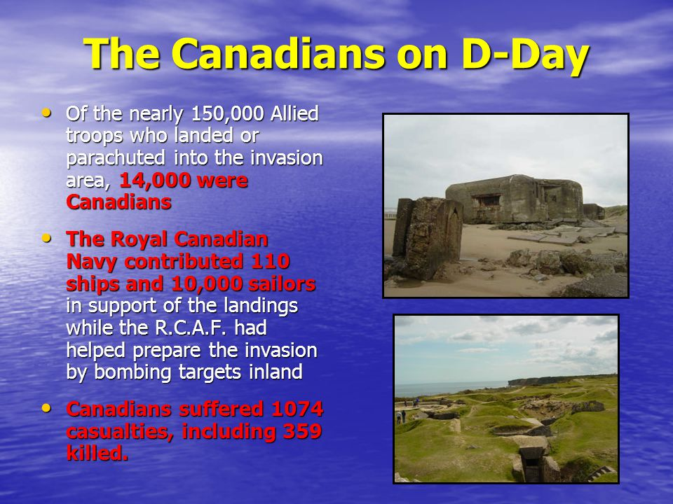 The Canadians on D-Day Of the nearly 150,000 Allied troops who landed or parachuted into the invasion area, 14,000 were Canadians.