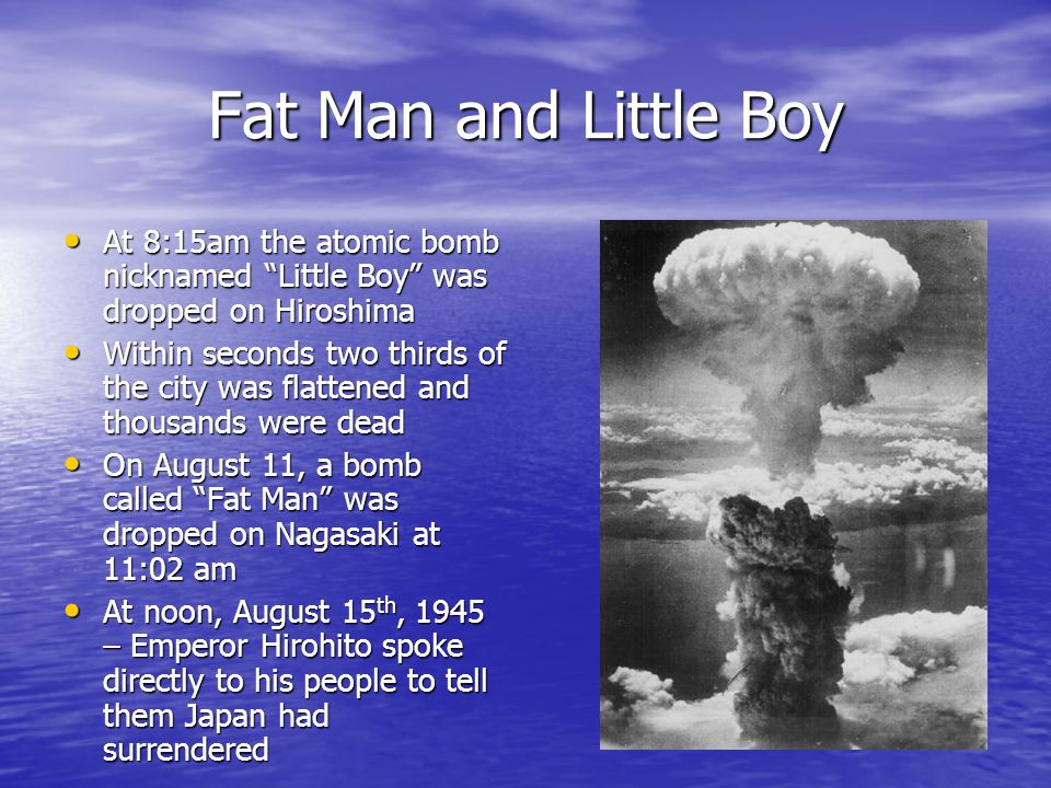 Fat Man and Little Boy At 8:15am the atomic bomb nicknamed Little Boy was dropped on Hiroshima.