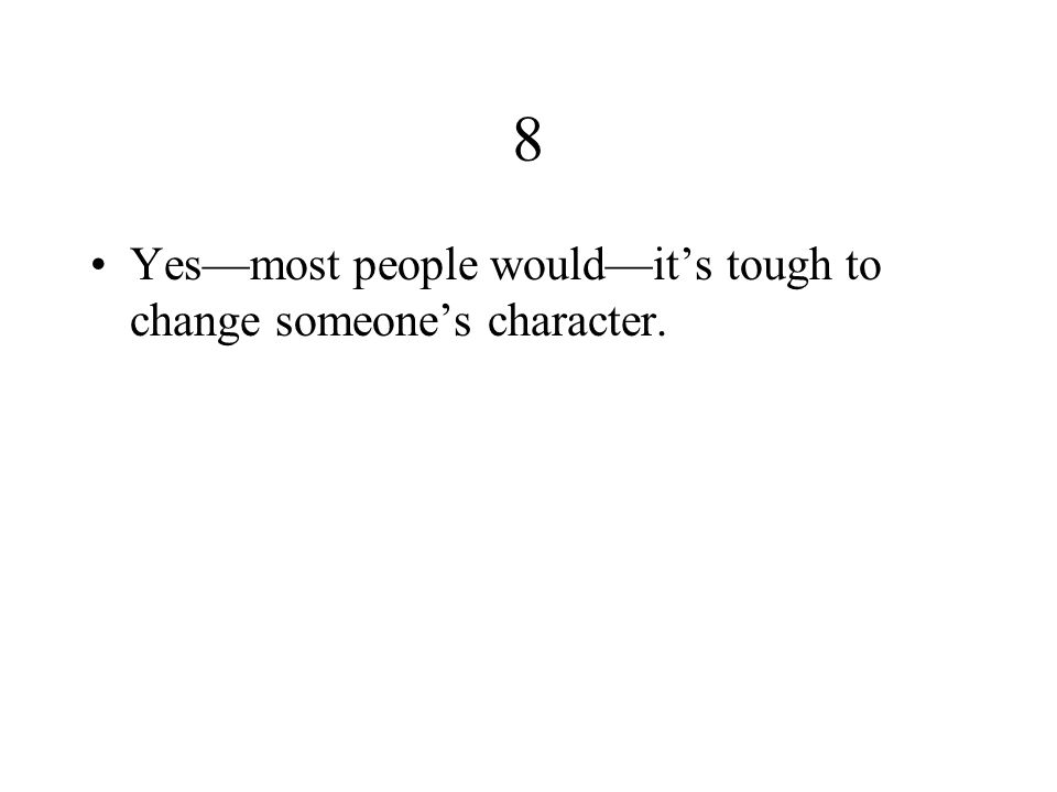 8 Yes—most people would—it's tough to change someone's character.