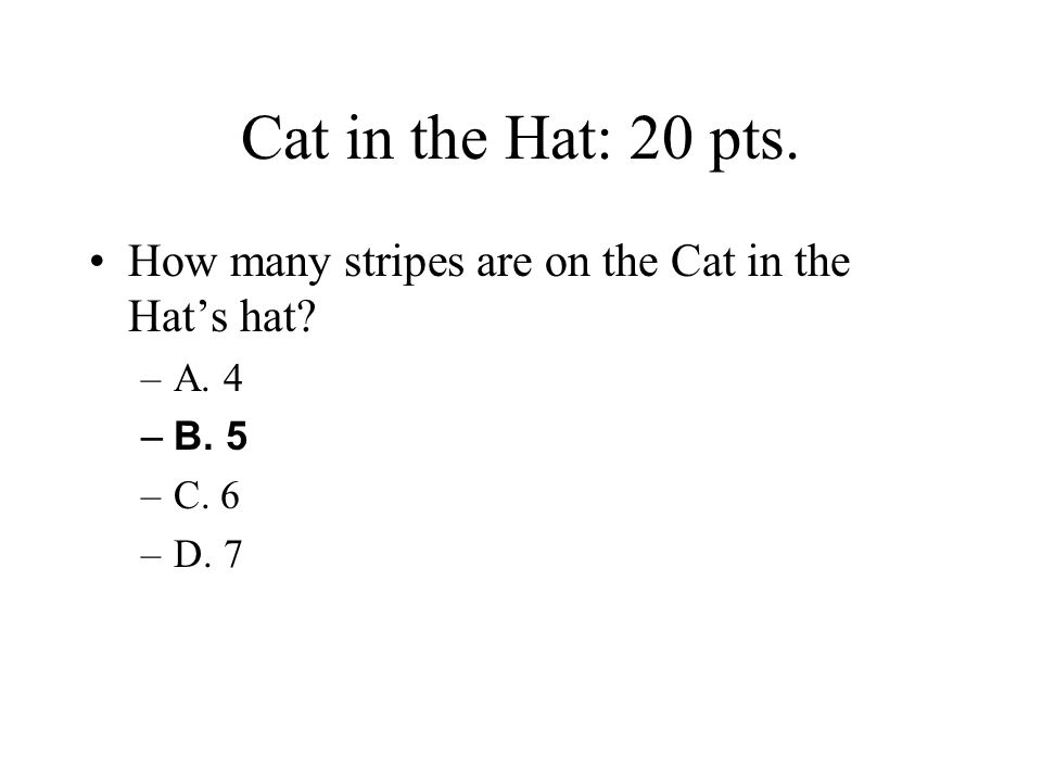 Cat in the Hat: 20 pts. How many stripes are on the Cat in the Hat's hat A. 4 B. 5 C. 6 D. 7