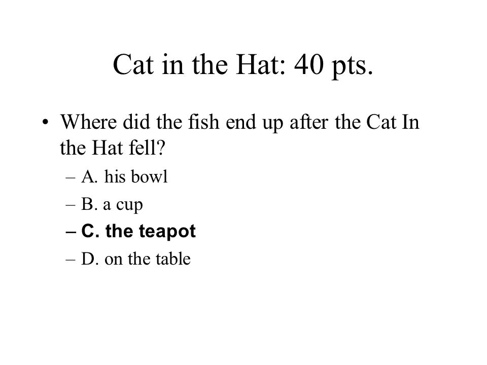 Cat in the Hat: 40 pts. Where did the fish end up after the Cat In the Hat fell A. his bowl. B. a cup.