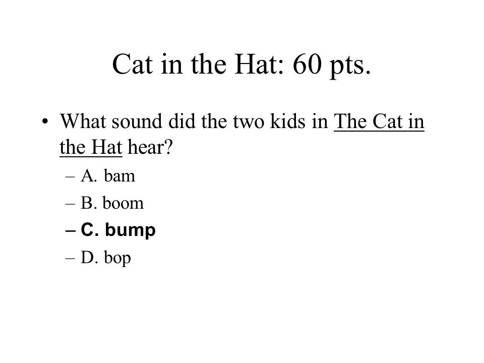 Cat in the Hat: 60 pts. What sound did the two kids in The Cat in the Hat hear A. bam. B. boom. C. bump.