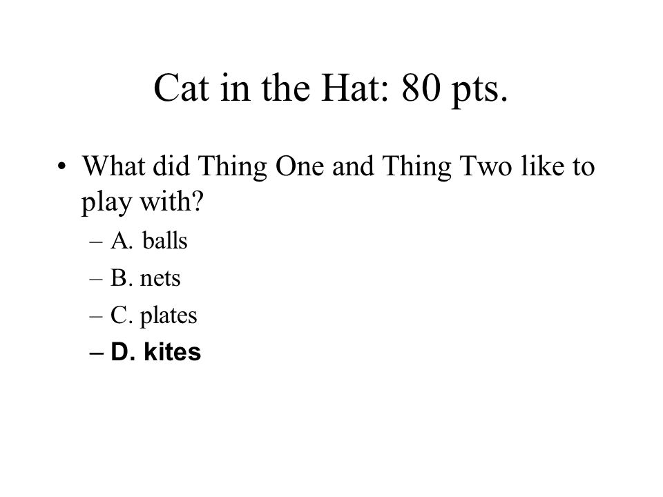 Cat in the Hat: 80 pts. What did Thing One and Thing Two like to play with A. balls. B. nets. C. plates.