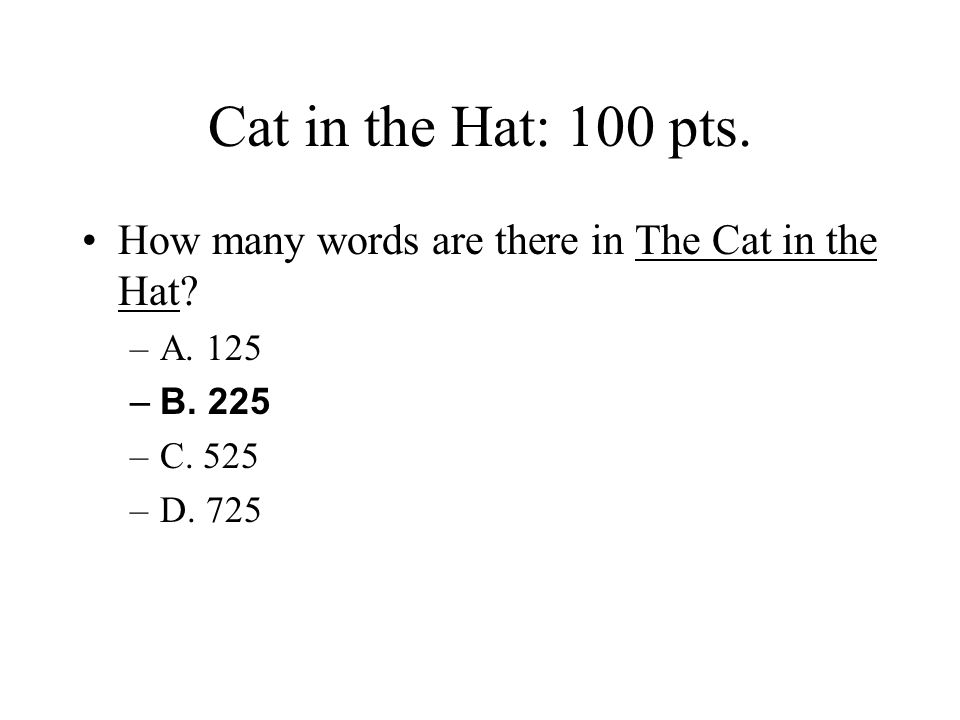 Cat in the Hat: 100 pts. How many words are there in The Cat in the Hat A. 125. B. 225. C. 525.