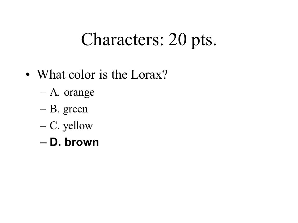 Characters: 20 pts. What color is the Lorax A. orange B. green
