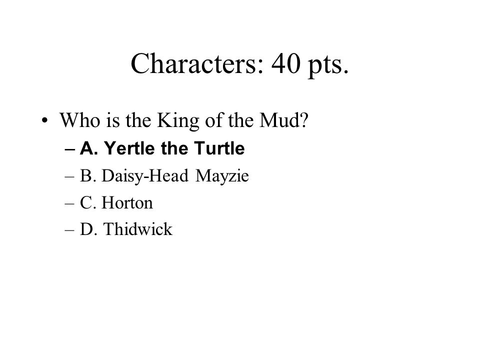 Characters: 40 pts. Who is the King of the Mud A. Yertle the Turtle