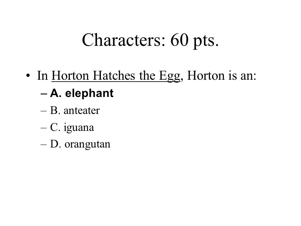 Characters: 60 pts. In Horton Hatches the Egg, Horton is an:
